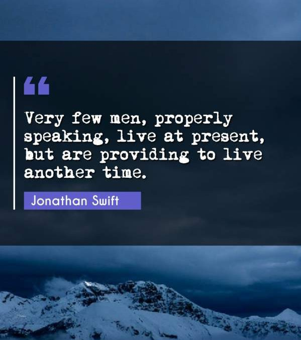 Very few men, properly speaking, live at present, but are providing to live another time.