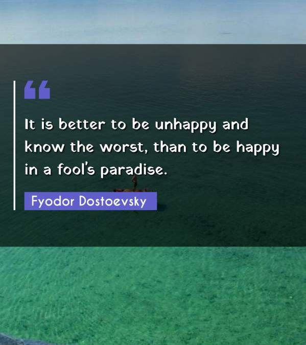 It is better to be unhappy and know the worst, than to be happy in a fool's paradise.