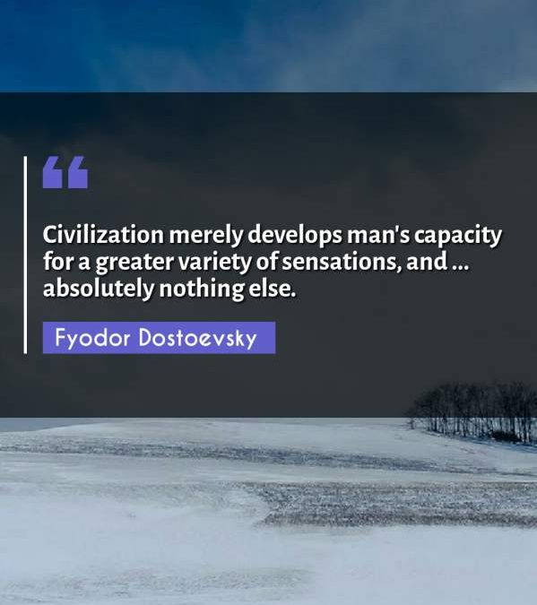 Civilization merely develops man's capacity for a greater variety of sensations, and ... absolutely nothing else.