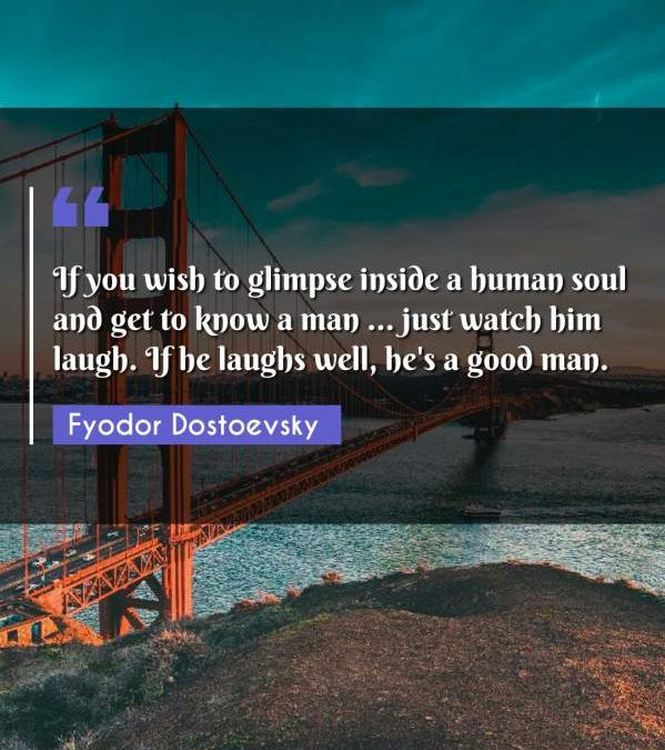 If you wish to glimpse inside a human soul and get to know a man ... just watch him laugh. If he laughs well, he's a good man.