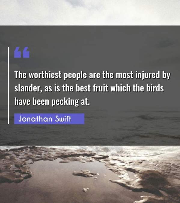 The worthiest people are the most injured by slander, as is the best fruit which the birds have been pecking at.