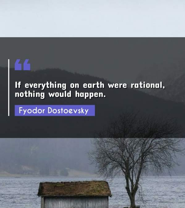 If everything on earth were rational, nothing would happen.