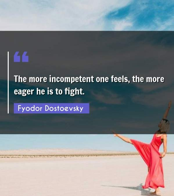 The more incompetent one feels, the more eager he is to fight.