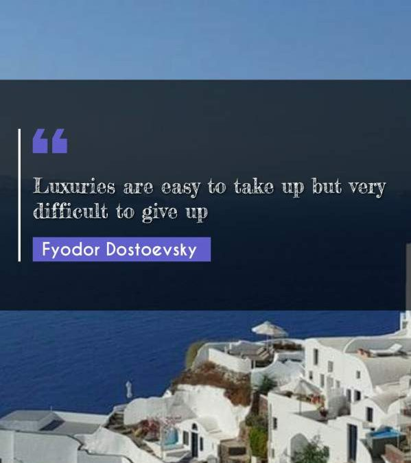 Luxuries are easy to take up but very difficult to give up