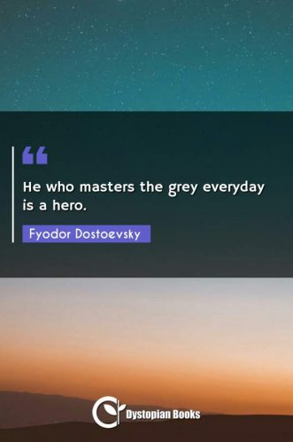 He who masters the grey everyday is a hero.