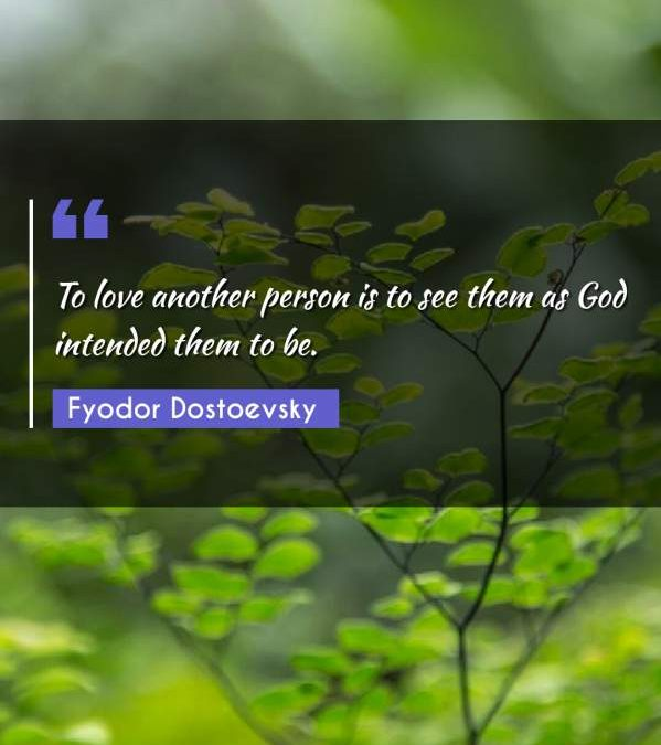 To love another person is to see them as God intended them to be.