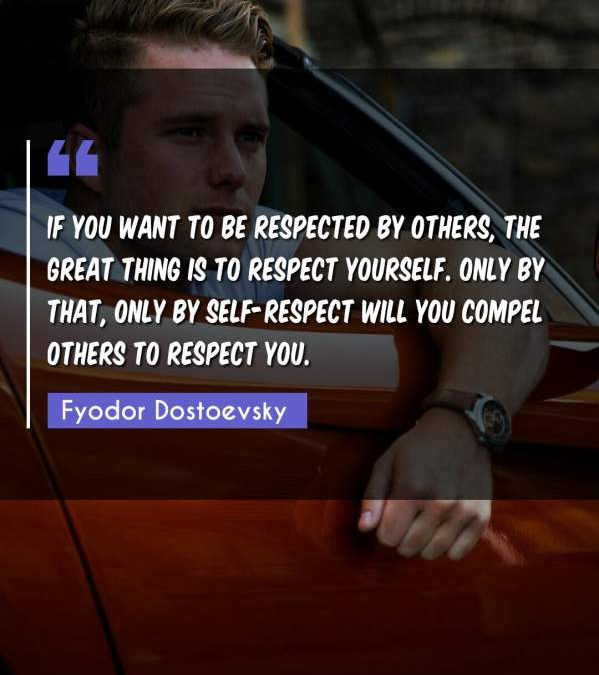 If you want to be respected by others, the great thing is to respect yourself. Only by that, only by self-respect will you compel others to respect you.