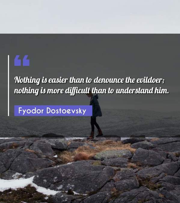 Nothing is easier than to denounce the evildoer; nothing is more difficult than to understand him.