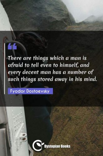 There are things which a man is afraid to tell even to himself, and every decent man has a number of such things stored away in his mind.