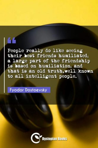 People really do like seeing their best friends humiliated; a large part of the friendship is based on humiliation; and that is an old truth,well known to all intelligent people.