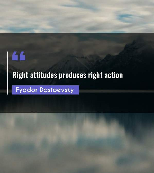 Right attitudes produces right action