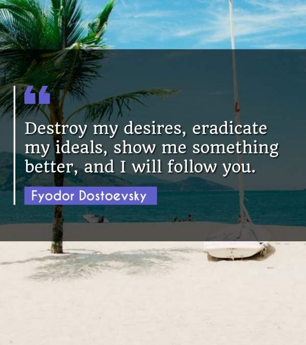 Destroy my desires, eradicate my ideals, show me something better, and I will follow you.
