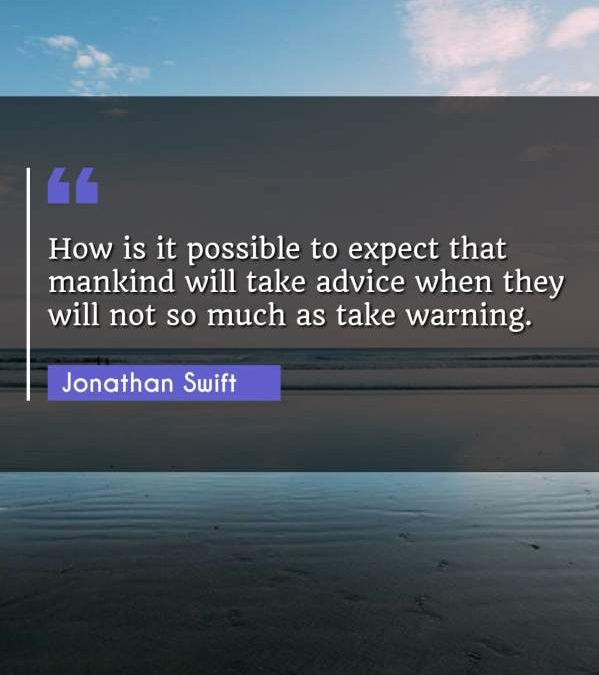 How is it possible to expect that mankind will take advice when they will not so much as take warning.