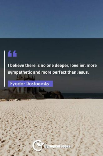 I believe there is no one deeper, lovelier, more sympathetic and more perfect than Jesus.