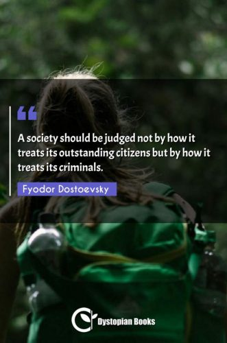 A society should be judged not by how it treats its outstanding citizens but by how it treats its criminals.