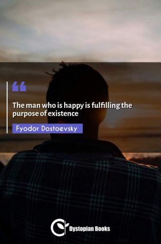 The man who is happy is fulfilling the purpose of existence