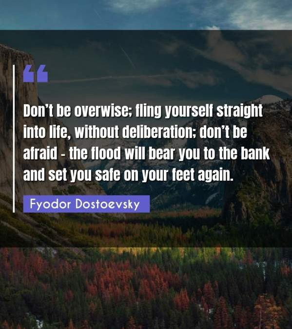 Don't be overwise; fling yourself straight into life, without deliberation; don't be afraid - the flood will bear you to the bank and set you safe on your feet again.