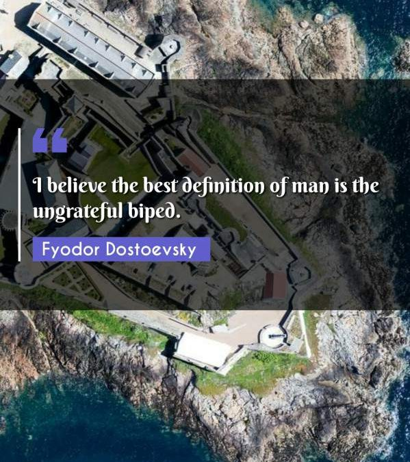 I believe the best definition of man is the ungrateful biped.