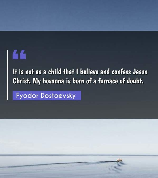 It is not as a child that I believe and confess Jesus Christ. My hosanna is born of a furnace of doubt.