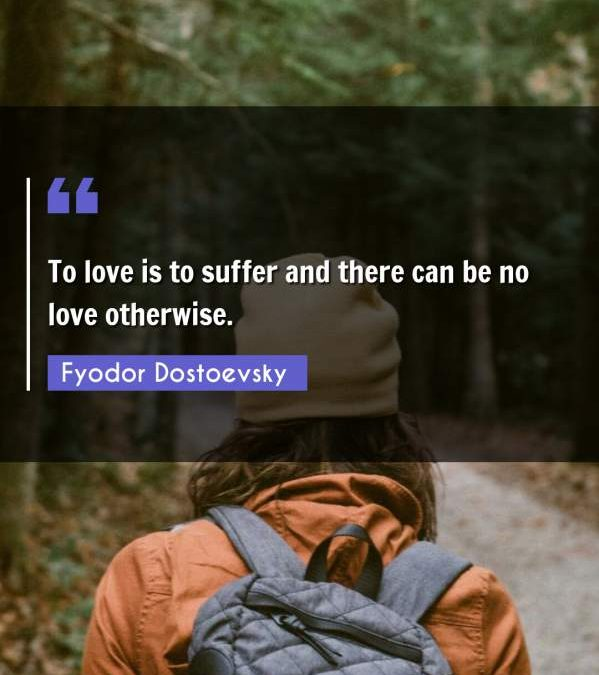 To love is to suffer and there can be no love otherwise.