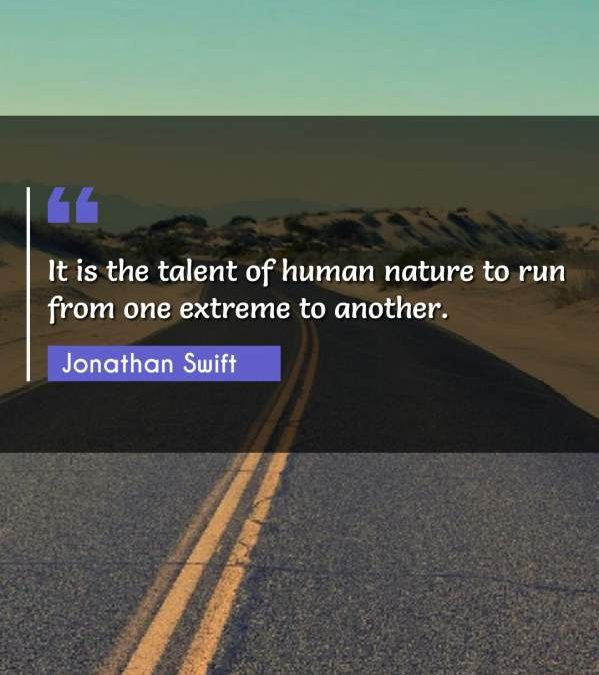 It is the talent of human nature to run from one extreme to another.