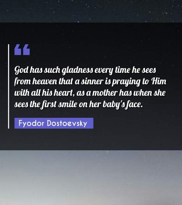 God has such gladness every time he sees from heaven that a sinner is praying to Him with all his heart, as a mother has when she sees the first smile on her baby's face.