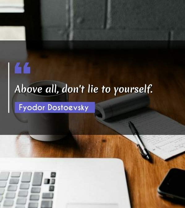 Above all, don't lie to yourself.