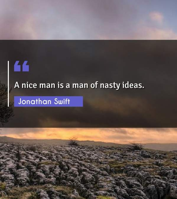 A nice man is a man of nasty ideas.