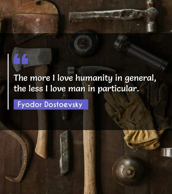 The more I love humanity in general, the less I love man in particular.