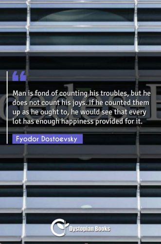 Man is fond of counting his troubles, but he does not count his joys. If he counted them up as he ought to, he would see that every lot has enough happiness provided for it.