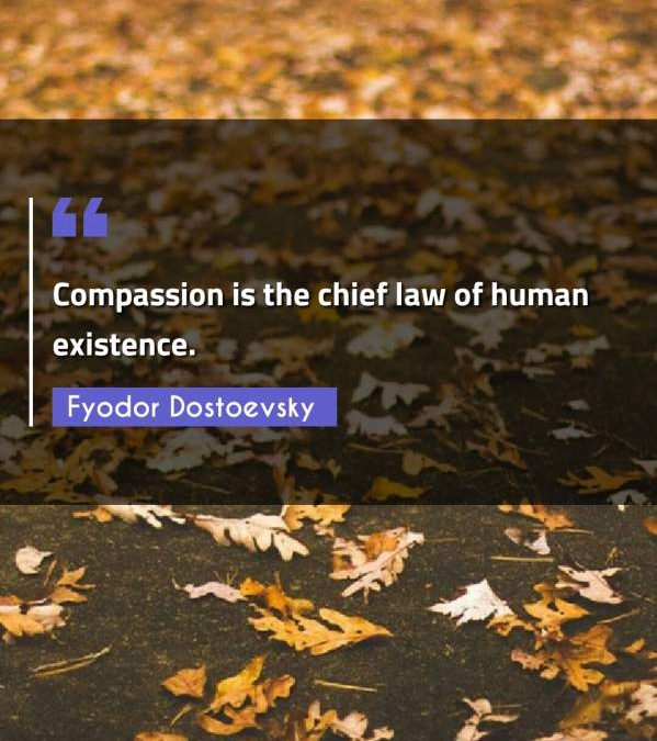 Compassion is the chief law of human existence.