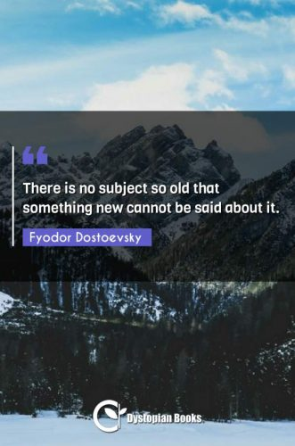There is no subject so old that something new cannot be said about it.