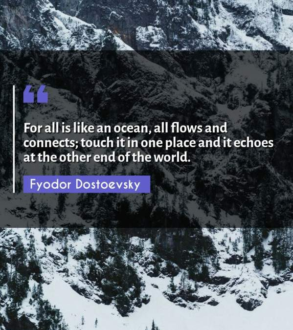 For all is like an ocean, all flows and connects; touch it in one place and it echoes at the other end of the world.
