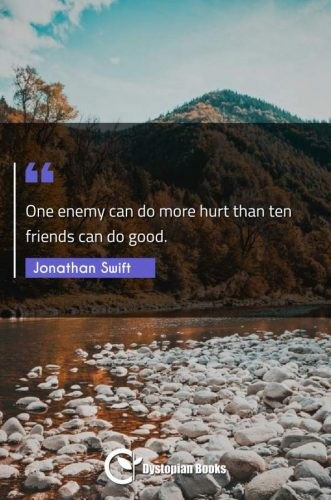 One enemy can do more hurt than ten friends can do good.