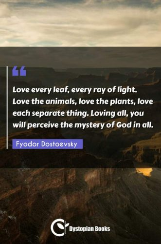 Love every leaf, every ray of light. Love the animals, love the plants, love each separate thing. Loving all, you will perceive the mystery of God in all.
