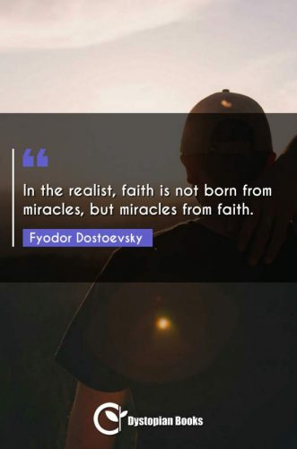 In the realist, faith is not born from miracles, but miracles from faith.