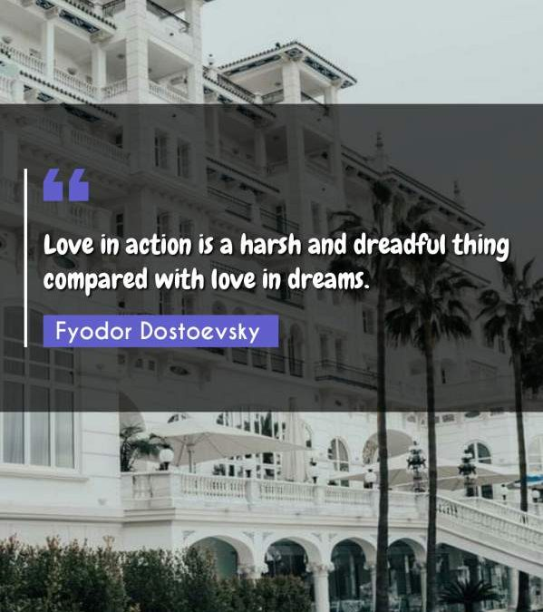 Love in action is a harsh and dreadful thing compared with love in dreams.