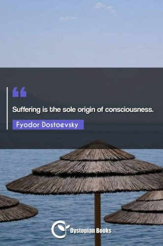 Suffering is the sole origin of consciousness.