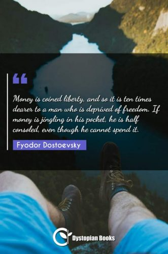 Money is coined liberty, and so it is ten times dearer to a man who is deprived of freedom. If money is jingling in his pocket, he is half consoled, even though he cannot spend it.