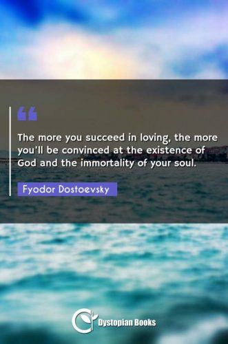 The more you succeed in loving, the more you'll be convinced at the existence of God and the immortality of your soul.