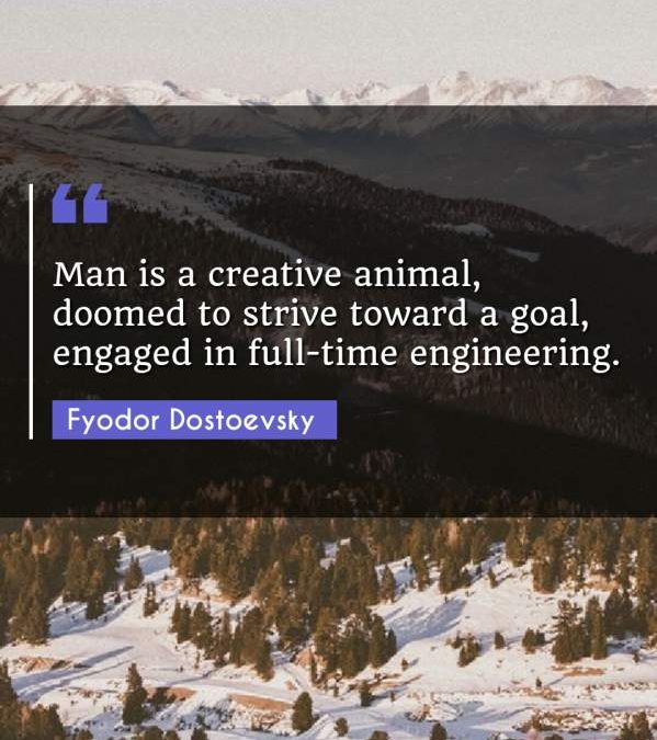 Man is a creative animal, doomed to strive toward a goal, engaged in full-time engineering.