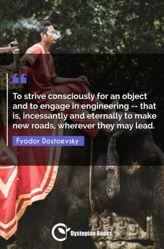To strive consciously for an object and to engage in engineering -- that is, incessantly and eternally to make new roads, wherever they may lead.