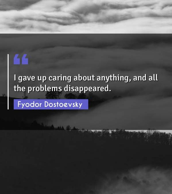 I gave up caring about anything, and all the problems disappeared.