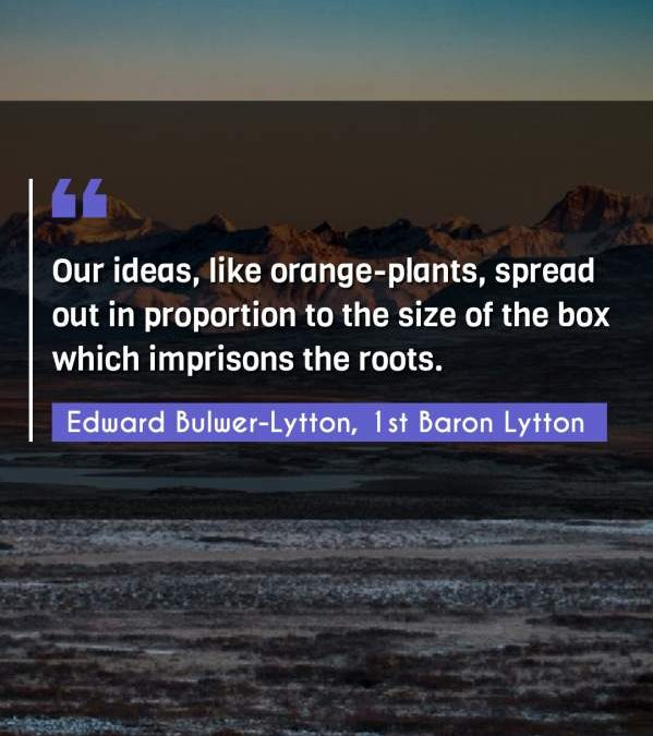 Our ideas, like orange-plants, spread out in proportion to the size of the box which imprisons the roots.