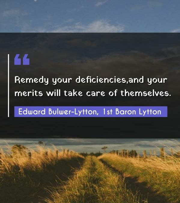 Remedy your deficiencies,and your merits will take care of themselves.
