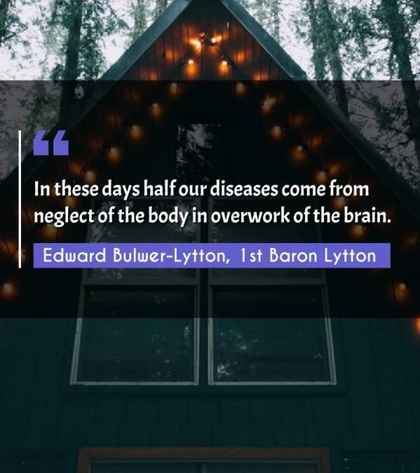 In these days half our diseases come from neglect of the body in overwork of the brain.