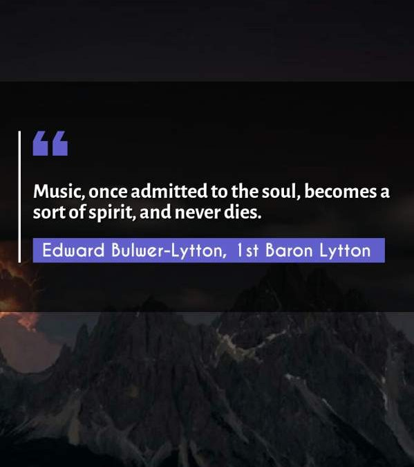 Music, once admitted to the soul, becomes a sort of spirit, and never dies.