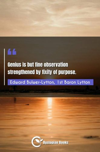 Genius is but fine observation strengthened by fixity of purpose.