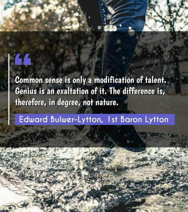 Common sense is only a modification of talent. Genius is an exaltation of it. The difference is, therefore, in degree, not nature.
