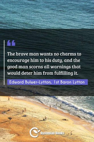 The brave man wants no charms to encourage him to his duty, and the good man scorns all warnings that would deter him from fulfilling it.